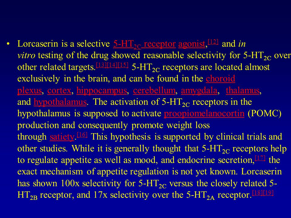Lorcaserin is a selective 5-HT2C receptor agonist,[12] and in vitro testing of the drug showed reasonable selectivity for 5-HT2C over other related targets.[13][14][15] 5-HT2C receptors are located almost exclusively in the brain, and can be found in the choroid plexus, cortex, hippocampus, cerebellum, amygdala, thalamus, and hypothalamus.
